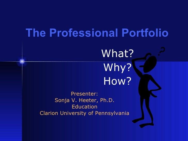 The Professional Portfolio What? Why? How? Presenter: Sonja V. Heeter, Ph.D. Education Clarion University of Pennsylvania