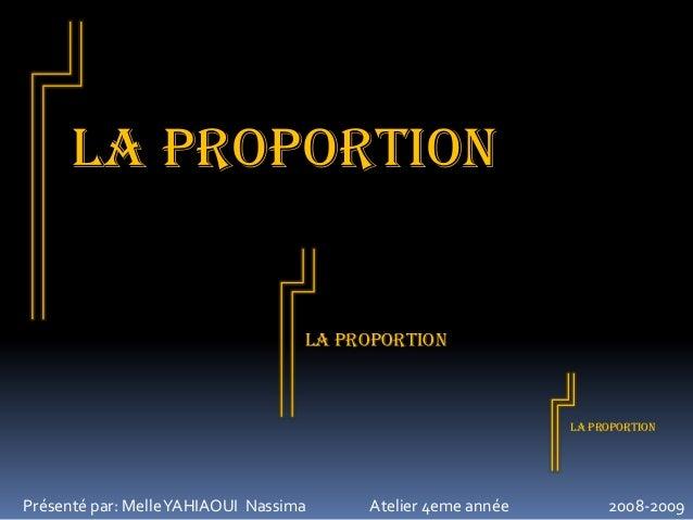 LA proportion  LA proportion  LA proportion  Présenté par: Melle YAHIAOUI Nassima  Atelier 4eme année  2008-2009