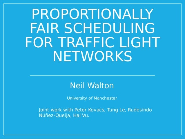 PROPORTIONALLY FAIR SCHEDULING FOR TRAFFIC LIGHT NETWORKS Neil Walton University of Manchester Joint work with Peter Kovac...