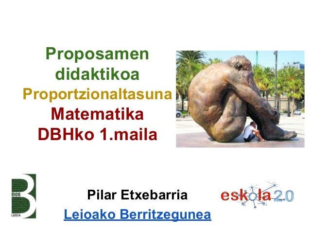 Proposamen didaktikoa Proportzionaltasuna  Matematika DBHko 1.maila  Pilar Etxebarria Leioako Berritzegunea