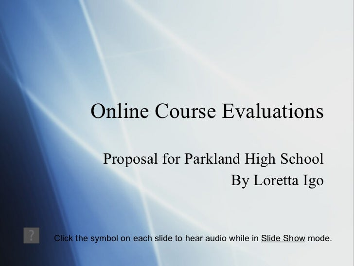 Online Course Evaluations Proposal for Parkland High School By Loretta Igo Click the symbol on each slide to hear audio wh...