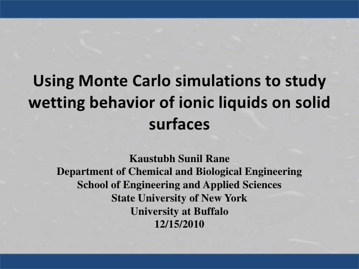 Using Monte Carlo simulations to study wetting behavior of ionic liquids on solid surfaces<br />Kaustubh Sunil Rane<br />D...