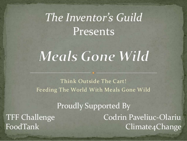 Think Outside The Cart!Feeding The World With Meals Gone WildThe Inventor's GuildPresentsProudly Supported ByTFF Challenge...