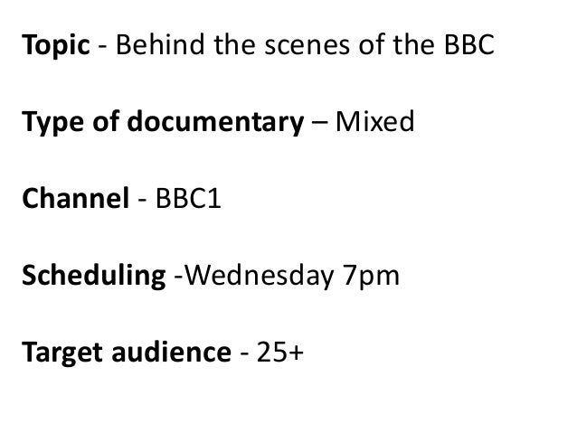Topic - Behind the scenes of the BBC  Type of documentary – Mixed Channel - BBC1 Scheduling -Wednesday 7pm Target audience...