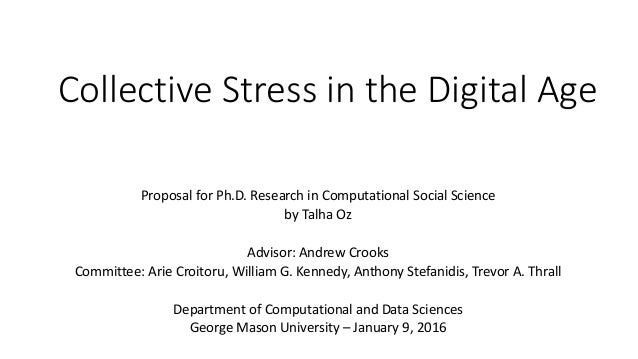 Collective	Stress	in	the	Digital	Age Proposal	for	Ph.D.	Research	in	Computational	Social	Science by	Talha	Oz Advisor:	Andr...