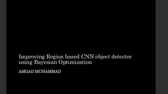 Improving Region based CNN object detector using Bayesian Optimization AMGAD MUHAMMAD
