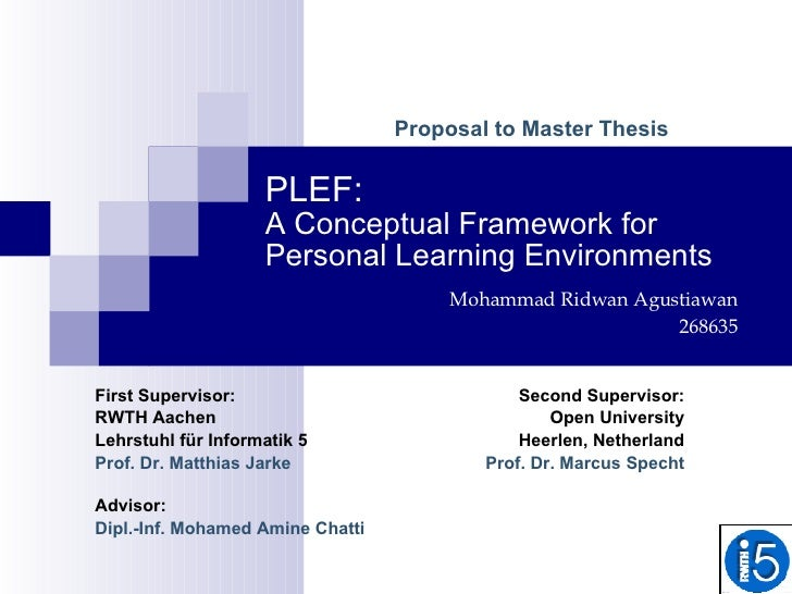 PLEF: A Conceptual Framework for Personal Learning Environments Advisor:  Dipl.-Inf. Mohamed Amine Chatti Proposal to Mast...