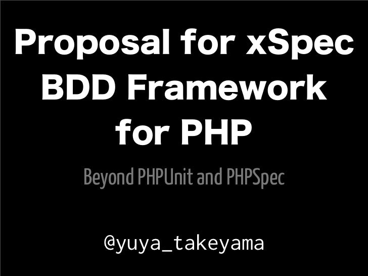 Proposal for xSpec BDD Framework     for PHP   Beyond PHPUnit and PHPSpec     @yuya_takeyama