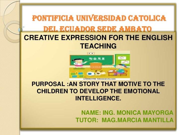 PONTIFICIA UNIVERSIDAD CATOLICA   DEL ECUADOR SEDE AMBATOCREATIVE EXPRESSION FOR THE ENGLISH             TEACHING PURPOSAL...