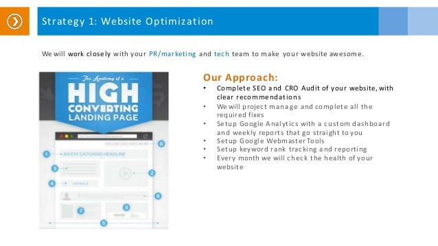 Strategy 1: Website Optimization We will work closely with your PR/marketing and tech team to make your website awesome. O...