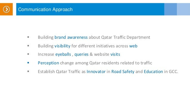 Communication Approach  Building brand awareness about Qatar Traffic Department  Building visibility for different initi...