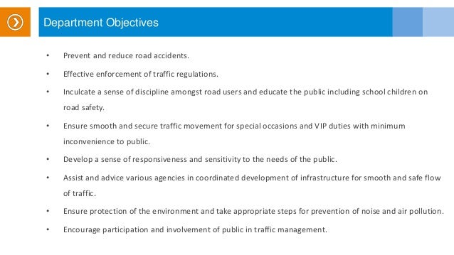 Department Objectives • Prevent and reduce road accidents. • Effective enforcement of traffic regulations. • Inculcate a s...