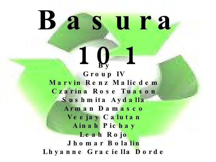 Basura 101 By Group IV Marvin Renz Malicdem Czarina Rose Tuason Sushmita Aydalla Arman Damasco Veejay Calutan Ainah Pichay...