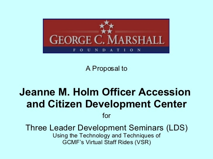 Jeanne M. Holm Officer Accession  and Citizen Development Center A Proposal to Three Leader Development Seminars (LDS) Usi...