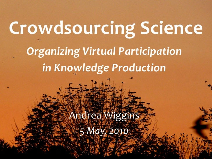 Crowdsourcing Science  Organizing Virtual Participation      in Knowledge Production             Andrea Wiggins           ...
