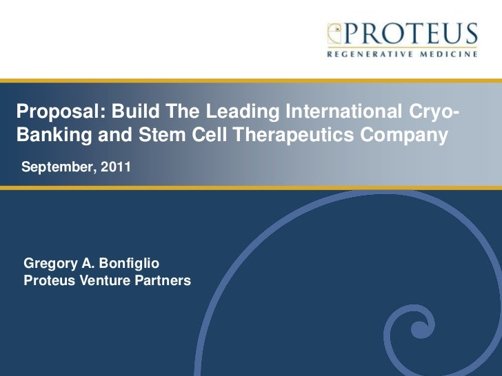 Proposal: Build The Leading International Cryo-Banking and Stem Cell Therapeutics CompanySeptember, 2011Gregory A. Bonfigl...