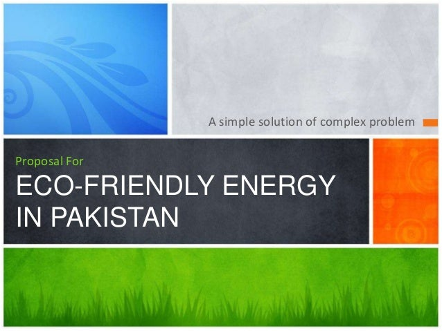 A simple solution of complex problemProposal ForECO-FRIENDLY ENERGYIN PAKISTAN