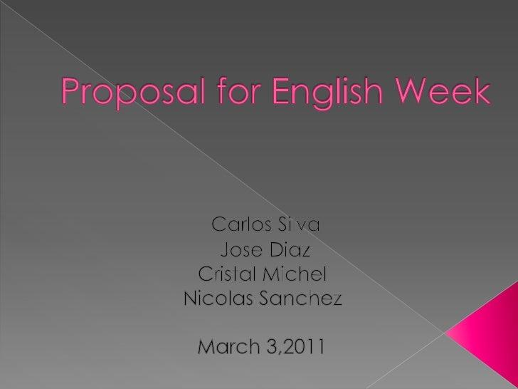 Proposal for English Week <br />Carlos Silva                   <br /> Jose Diaz<br />Cristal Michel<br />Nicolas Sanchez<b...