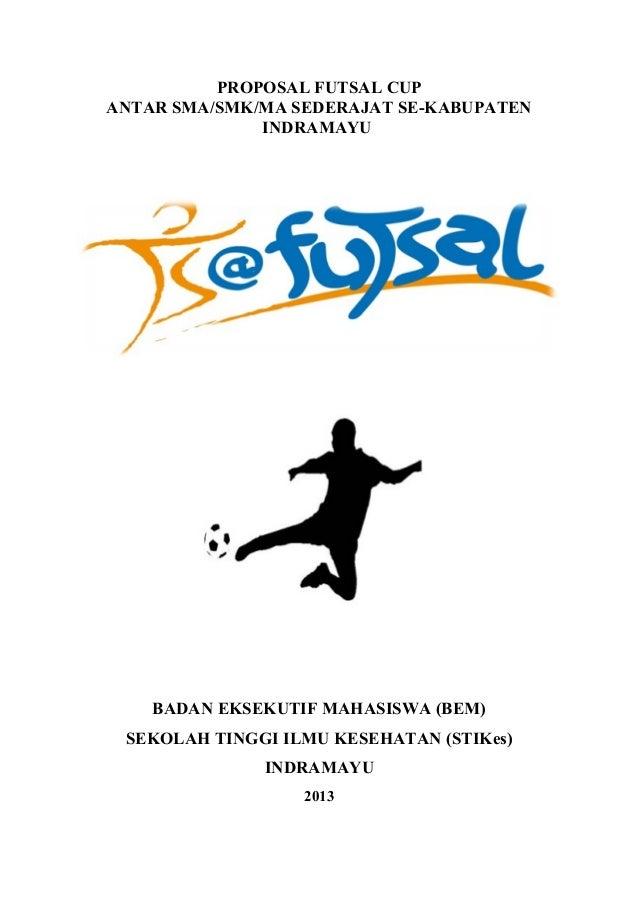 PROPOSAL FUTSAL CUP ANTAR SMA/SMK/MA SEDERAJAT SE-KABUPATEN INDRAMAYU  BADAN EKSEKUTIF MAHASISWA (BEM) SEKOLAH TINGGI ILMU...