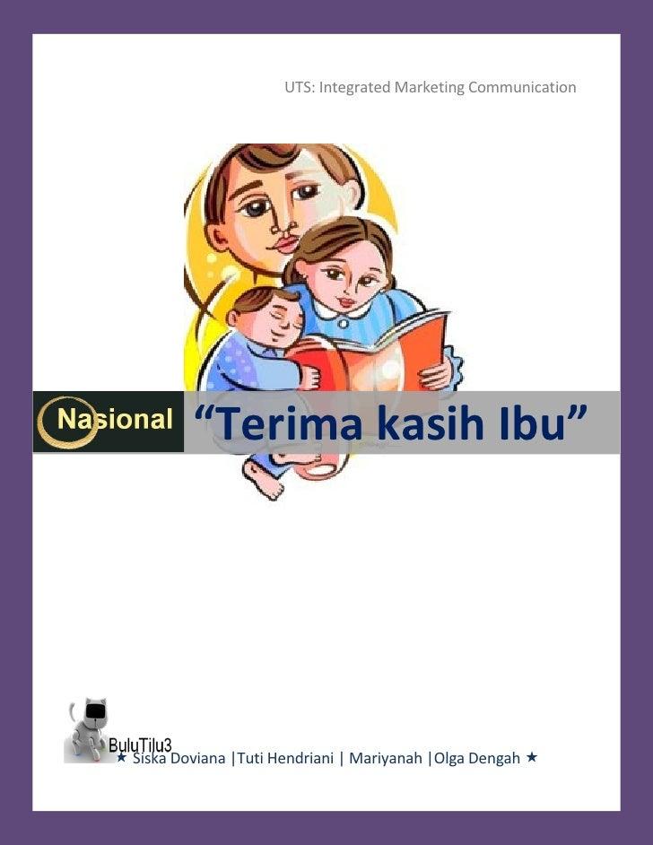 "UTS: Integrated Marketing Communication               ""Terima kasih Ibu""      Siska Doviana |Tuti Hendriani | Mariyanah |..."