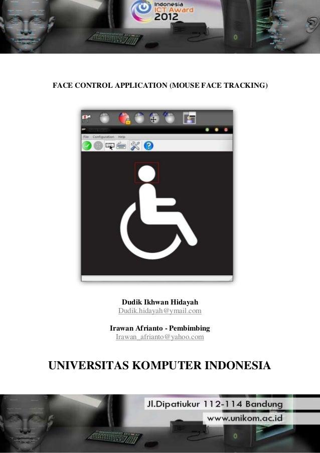 FACE CONTROL APPLICATION (MOUSE FACE TRACKING) Dudik Ikhwan Hidayah Dudik.hidayah@ymail.com Irawan Afrianto - Pembimbing I...
