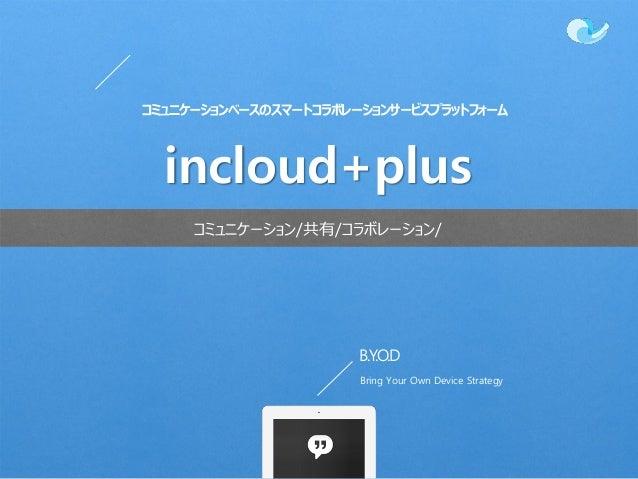 B.Y.O.D Bring Your Own Device Strategy コミュニケーション/共有/コラボレーション/ incloud+plus コミュニケーションベースのスマートコラボレーションサービスプラットフォーム
