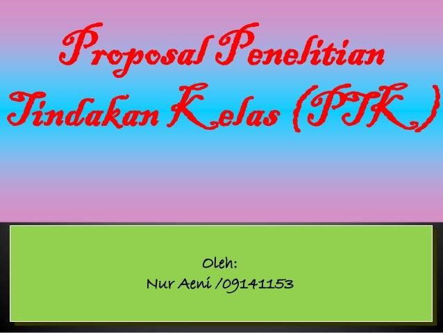 Proposal PenelitianTindakan Kelas (PTK)              Oleh:       Nur Aeni /09141153