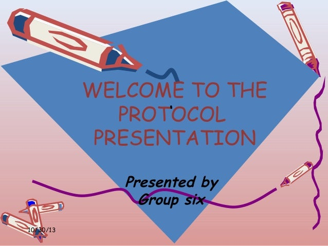 WELCOME TO THE ' PROTOCOL PRESENTATION Presented by Group six 10/30/13