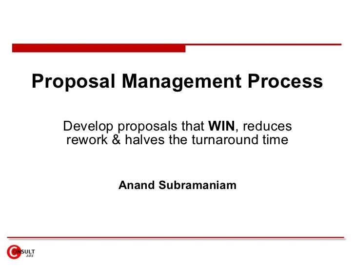 Proposal Management Process Develop proposals that  WIN , reduces rework & halves the turnaround time Anand Subramaniam