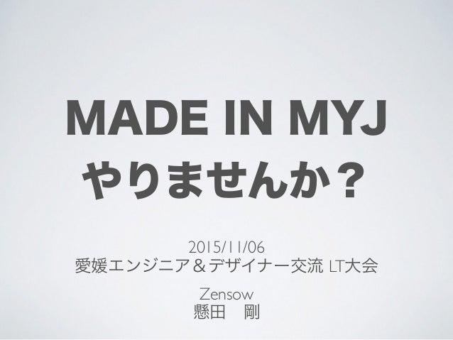 MADE IN MYJ やりませんか? 2015/11/06 愛媛エンジニア&デザイナー交流 LT大会 Zensow 懸田剛