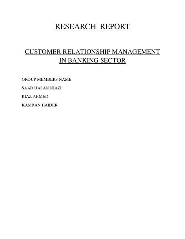 RESEARCH REPORT CUSTOMER RELATIONSHIP MANAGEMENT IN BANKING SECTOR GROUP MEMBERS NAME: SAAD HASAN NIAZI RIAZ AHMED KAMRAN ...