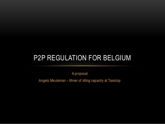 P2P REGULATION FOR BELGIUM A proposal Angelo Meuleman – Miner of idling capacity at Taxistop