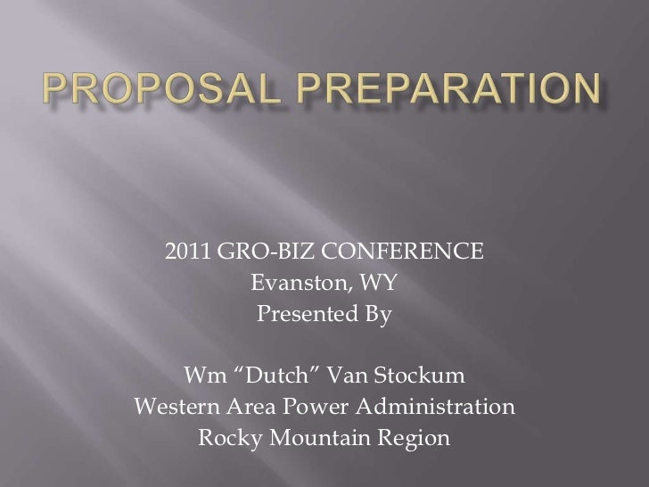 "Proposal Preparation<br />2011 GRO-BIZ CONFERENCE<br />Evanston, WY<br />Presented By<br />Wm ""Dutch"" Van Stockum<br />Wes..."