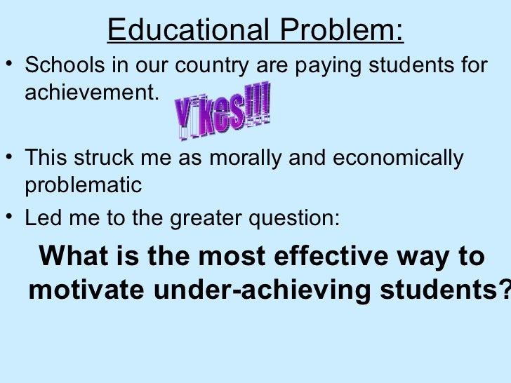 Educational Problem: <ul><li>Schools in our country are paying students for achievement.  </li></ul><ul><li>This struck me...