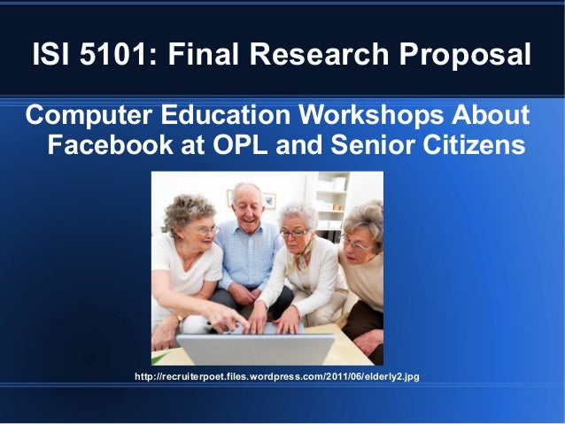 ISI 5101: Final Research ProposalComputer Education Workshops About Facebook at OPL and Senior Citizens       http://recru...