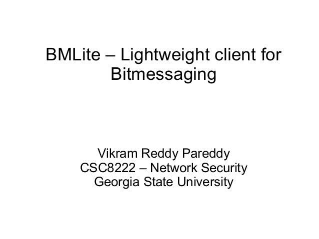 BMLite – Lightweight client for Bitmessaging Vikram Reddy Pareddy CSC8222 – Network Security Georgia State University