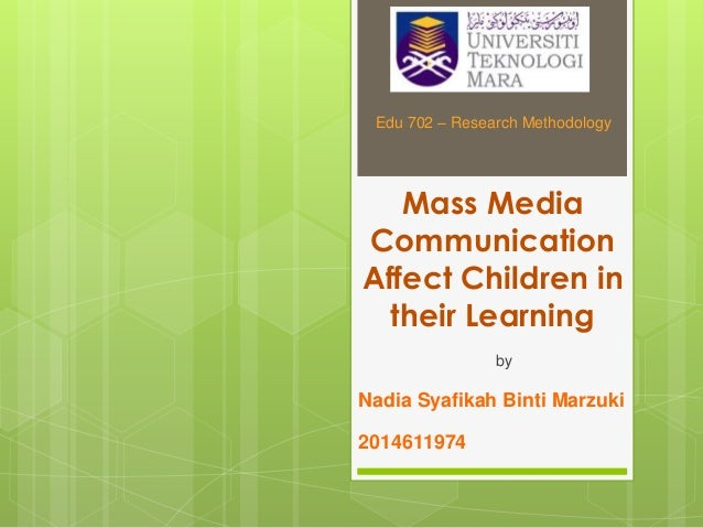 Mass Media Communication Affect Children in their Learning by Nadia Syafikah Binti Marzuki 2014611974 Edu 702 – Research M...
