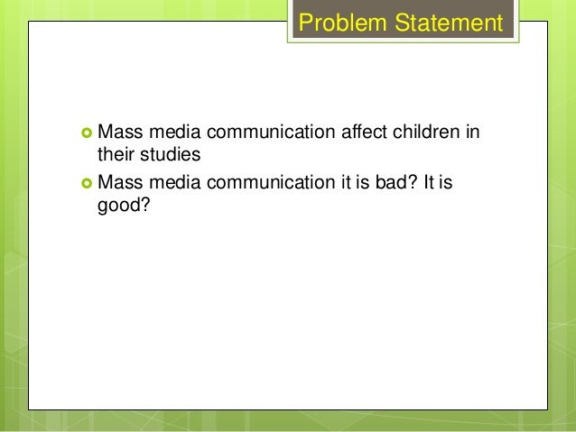 Problem Statement  Mass media communication affect children in their studies  Mass media communication it is bad? It is ...