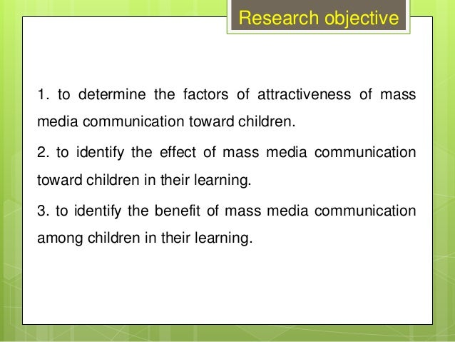 Research objective 1. to determine the factors of attractiveness of mass media communication toward children. 2. to identi...