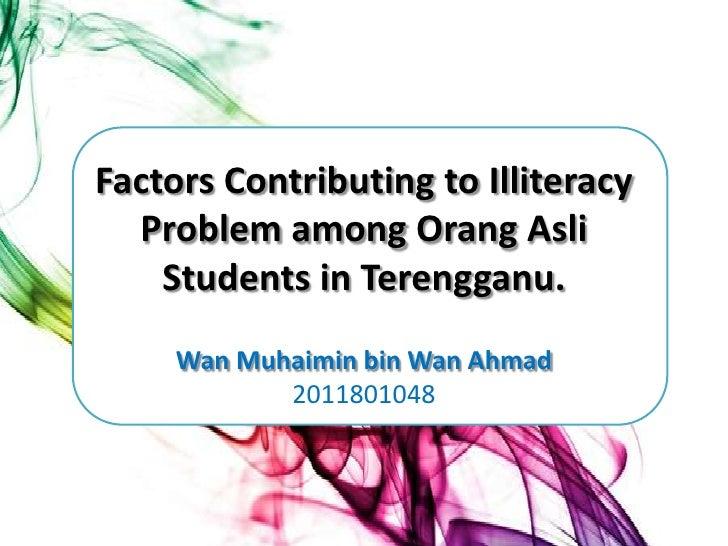Factors Contributing to Illiteracy  Problem among Orang Asli    Students in Terengganu.     Wan Muhaimin bin Wan Ahmad    ...