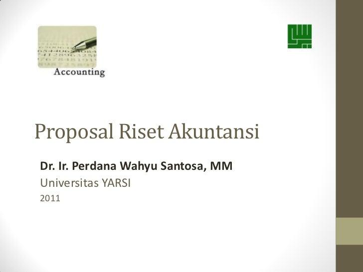 Proposal Riset AkuntansiDr. Ir. Perdana Wahyu Santosa, MMUniversitas YARSI2011