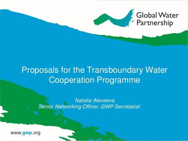 Proposals for the Transboundary Water Cooperation Programme Natalia Alexeeva Senior Networking Officer, GWP Secretariat