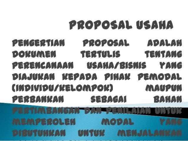 Pengertian proposal adalah dokumen tertulis tentang perencanaan usaha/bisnis yang diajukan kepada pihak pemodal (individu/...