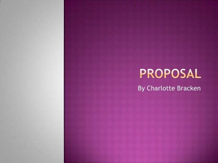 Proposal <br />By Charlotte Bracken<br />