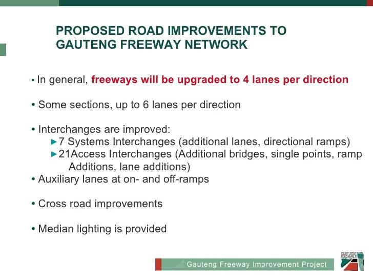 Proposed Road PROPOSED ROAD IMPROVEMENTS TO  GAUTENG FREEWAY NETWORK <ul><li>•   In general,  freeways will be upgraded to...