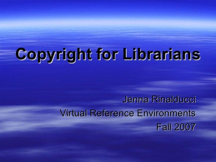 Copyright for Librarians Jenna Rinalducci Virtual Reference Environments Fall 2007