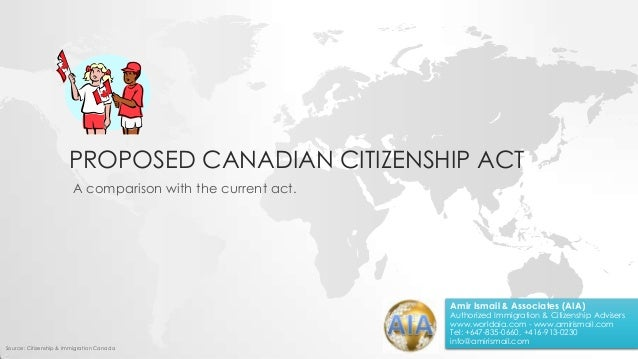 PROPOSED CANADIAN CITIZENSHIP ACT A comparison with the current act. Source: Citizenship & Immigration Canada Amir Ismail ...