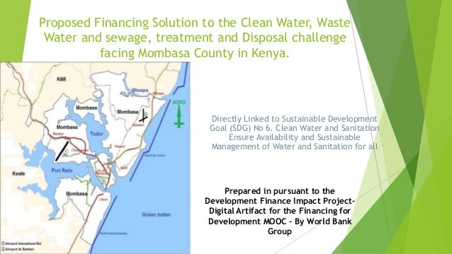 Proposed Financing Solution to the Clean Water, Waste Water and sewage, treatment and Disposal challenge facing Mombasa Co...