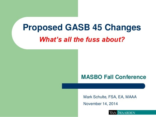 Proposed GASB 45 Changes What's all the fuss about?  MASBO Fall Conference  Mark Schulte, FSA, EA, MAAA  November 14, 2014