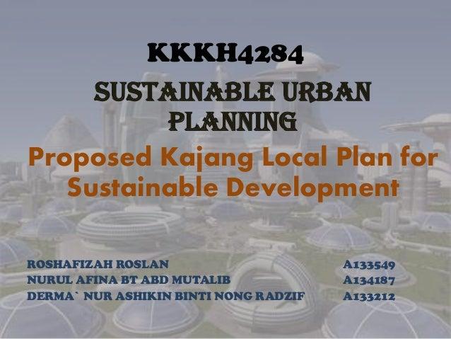 KKKH4284 SUSTAINABLE URBAN PLANNING Proposed Kajang Local Plan for Sustainable Development ROSHAFIZAH ROSLAN A133549 NURUL...